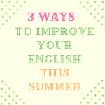 この夏、英語力を上げたいと思っている人にお勧めしたい3つの方法